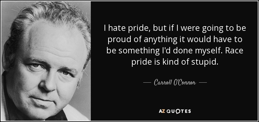 I hate pride, but if I were going to be proud of anything it would have to be something I'd done myself. Race pride is kind of stupid. - Carroll O'Connor