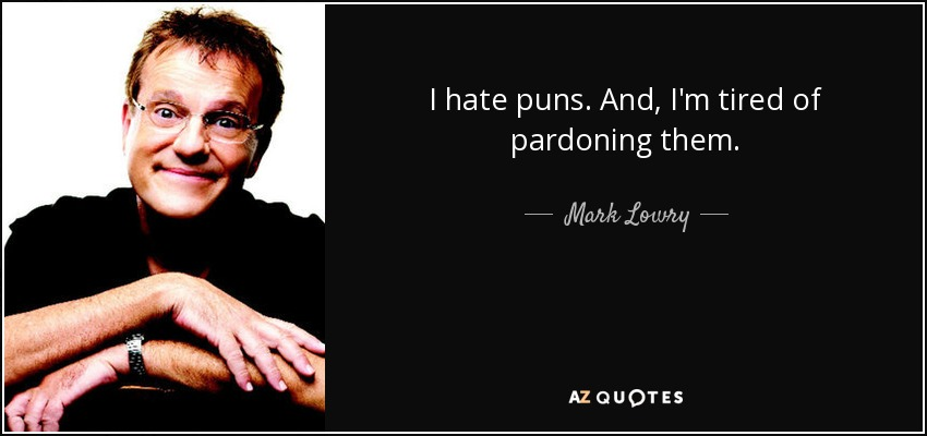 I hate puns. And, I'm tired of pardoning them. - Mark Lowry