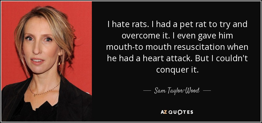 I hate rats. I had a pet rat to try and overcome it. I even gave him mouth-to mouth resuscitation when he had a heart attack. But I couldn't conquer it. - Sam Taylor-Wood