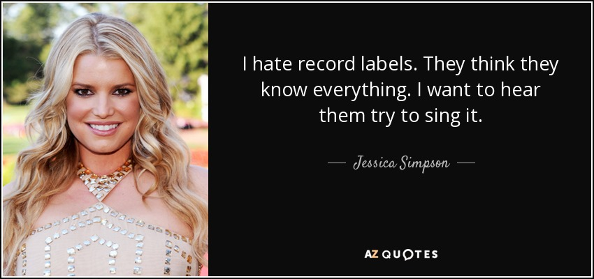 I hate record labels. They think they know everything. I want to hear them try to sing it. - Jessica Simpson
