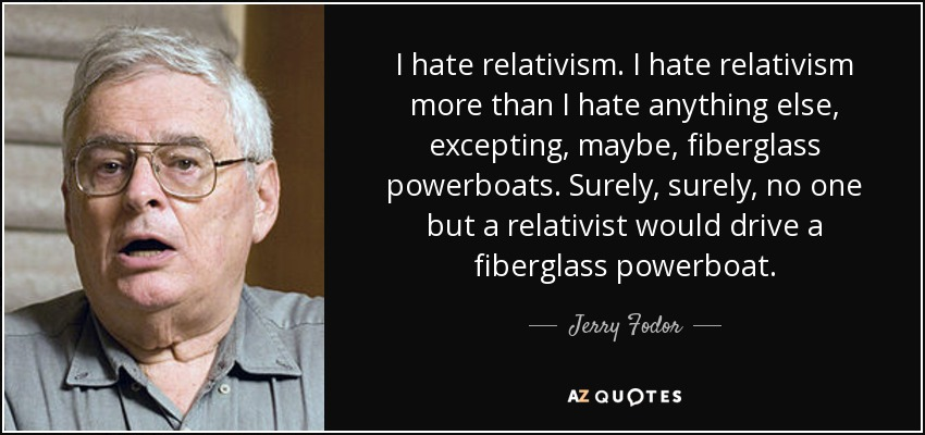 I hate relativism. I hate relativism more than I hate anything else, excepting, maybe, fiberglass powerboats. Surely, surely, no one but a relativist would drive a fiberglass powerboat. - Jerry Fodor