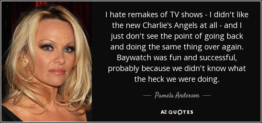 I hate remakes of TV shows - I didn't like the new Charlie's Angels at all - and I just don't see the point of going back and doing the same thing over again. Baywatch was fun and successful, probably because we didn't know what the heck we were doing. - Pamela Anderson
