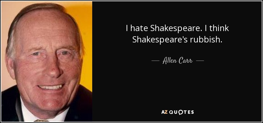 I hate Shakespeare. I think Shakespeare's rubbish. - Allen Carr