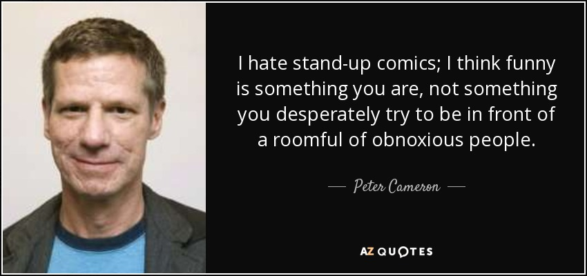 I hate stand-up comics; I think funny is something you are, not something you desperately try to be in front of a roomful of obnoxious people. - Peter Cameron