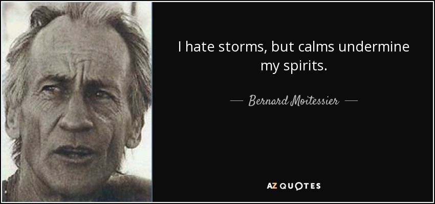 I hate storms, but calms undermine my spirits. - Bernard Moitessier