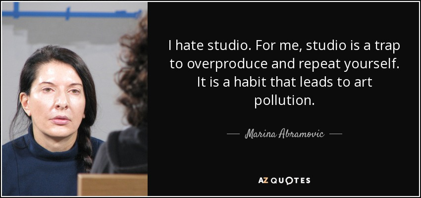 I hate studio. For me, studio is a trap to overproduce and repeat yourself. It is a habit that leads to art pollution. - Marina Abramovic