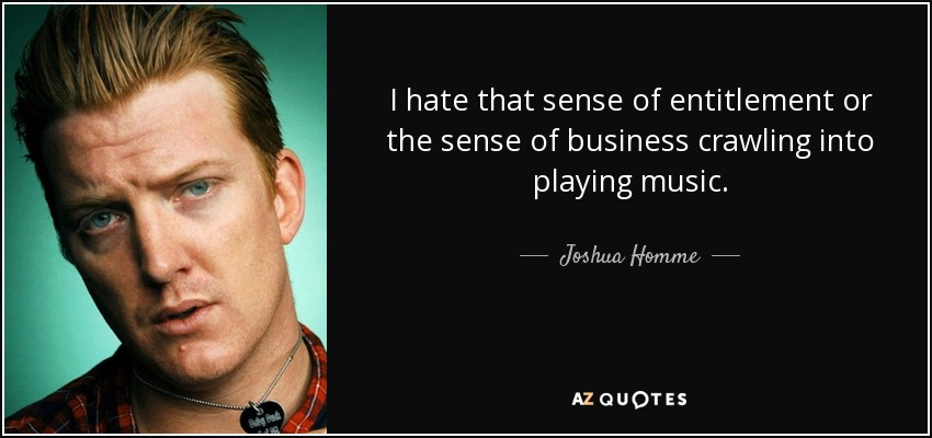 I hate that sense of entitlement or the sense of business crawling into playing music. - Joshua Homme