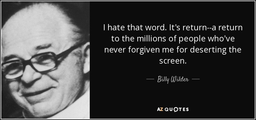 I hate that word. It's return--a return to the millions of people who've never forgiven me for deserting the screen. - Billy Wilder