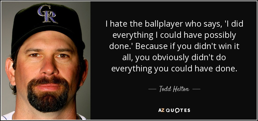 I hate the ballplayer who says, 'I did everything I could have possibly done.' Because if you didn't win it all, you obviously didn't do everything you could have done. - Todd Helton