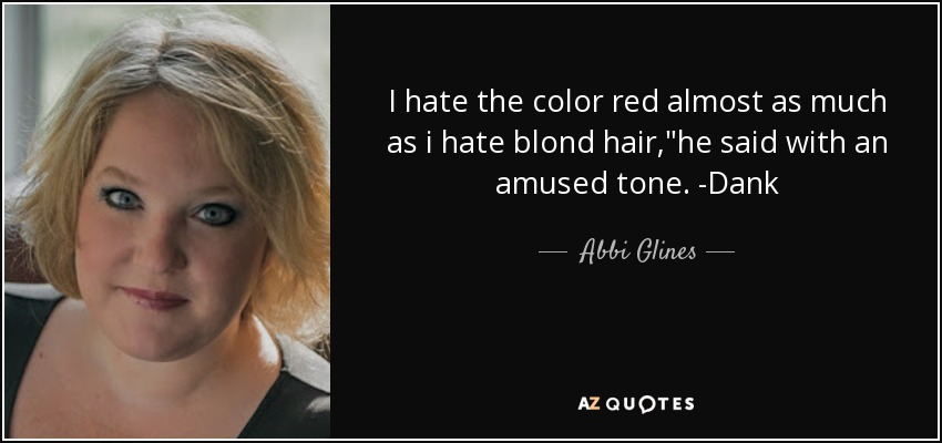 I hate the color red almost as much as i hate blond hair,