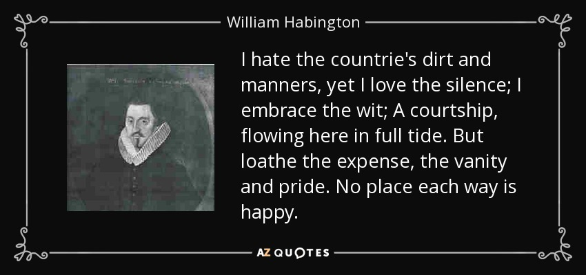 I hate the countrie's dirt and manners, yet I love the silence; I embrace the wit; A courtship, flowing here in full tide. But loathe the expense, the vanity and pride. No place each way is happy. - William Habington
