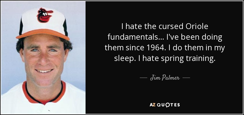 I hate the cursed Oriole fundamentals... I've been doing them since 1964. I do them in my sleep. I hate spring training. - Jim Palmer