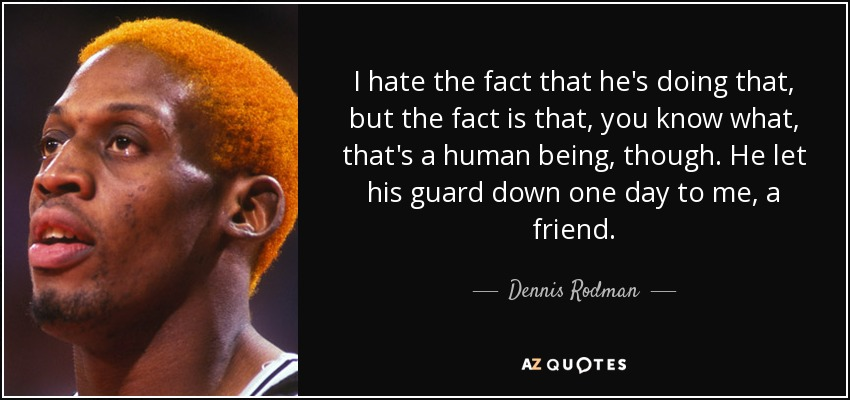 I hate the fact that he's doing that, but the fact is that, you know what, that's a human being, though. He let his guard down one day to me, a friend. - Dennis Rodman