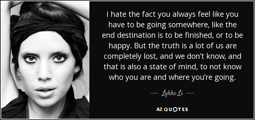 I hate the fact you always feel like you have to be going somewhere, like the end destination is to be finished, or to be happy. But the truth is a lot of us are completely lost, and we don't know, and that is also a state of mind, to not know who you are and where you're going. - Lykke Li