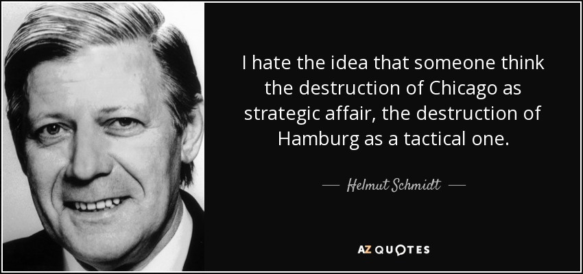 I hate the idea that someone think the destruction of Chicago as strategic affair, the destruction of Hamburg as a tactical one. - Helmut Schmidt
