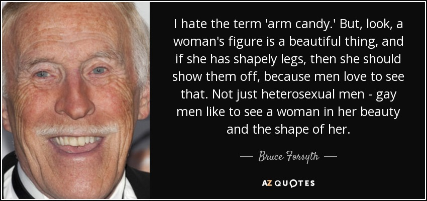 I hate the term 'arm candy.' But, look, a woman's figure is a beautiful thing, and if she has shapely legs, then she should show them off, because men love to see that. Not just heterosexual men - gay men like to see a woman in her beauty and the shape of her. - Bruce Forsyth