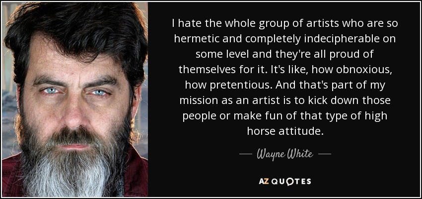 I hate the whole group of artists who are so hermetic and completely indecipherable on some level and they're all proud of themselves for it. It's like, how obnoxious, how pretentious. And that's part of my mission as an artist is to kick down those people or make fun of that type of high horse attitude. - Wayne White
