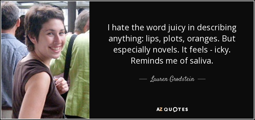 I hate the word juicy in describing anything: lips, plots, oranges. But especially novels. It feels - icky. Reminds me of saliva. - Lauren Grodstein