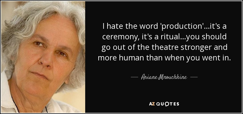 I hate the word 'production'...it's a ceremony, it's a ritual...you should go out of the theatre stronger and more human than when you went in. - Ariane Mnouchkine