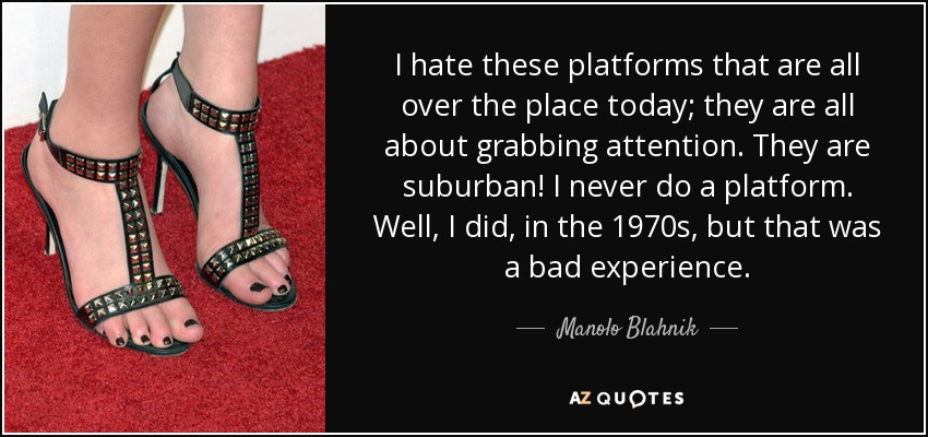 I hate these platforms that are all over the place today; they are all about grabbing attention. They are suburban! I never do a platform. Well, I did, in the 1970s, but that was a bad experience. - Manolo Blahnik