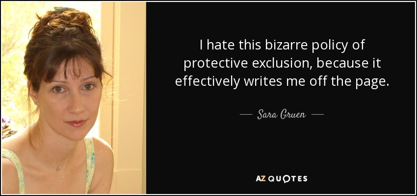 I hate this bizarre policy of protective exclusion, because it effectively writes me off the page. - Sara Gruen