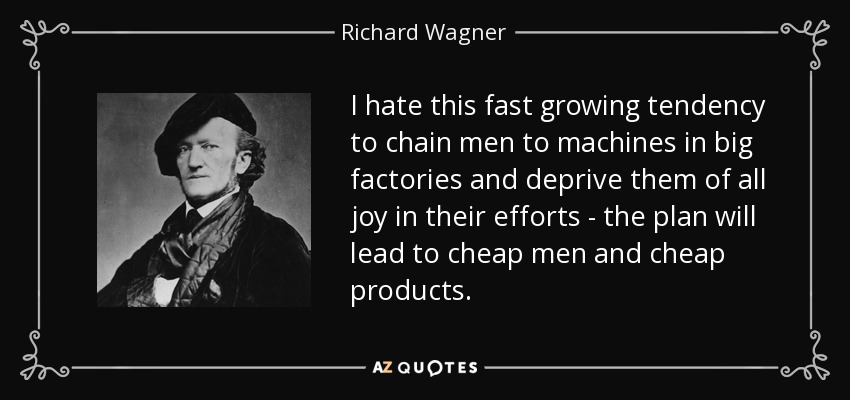 I hate this fast growing tendency to chain men to machines in big factories and deprive them of all joy in their efforts - the plan will lead to cheap men and cheap products. - Richard Wagner