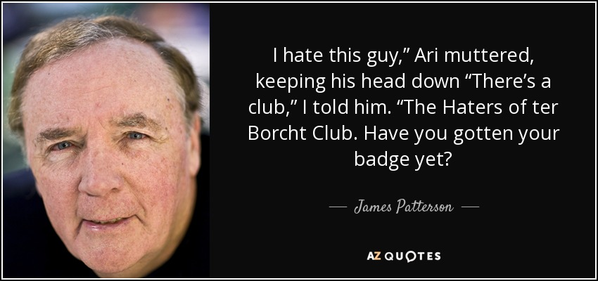 "I hate this guy,"" Ari muttered, keeping his head down ""There's a club,"" I told him. ""The Haters of ter Borcht Club. Have you gotten your badge yet? - James Patterson"