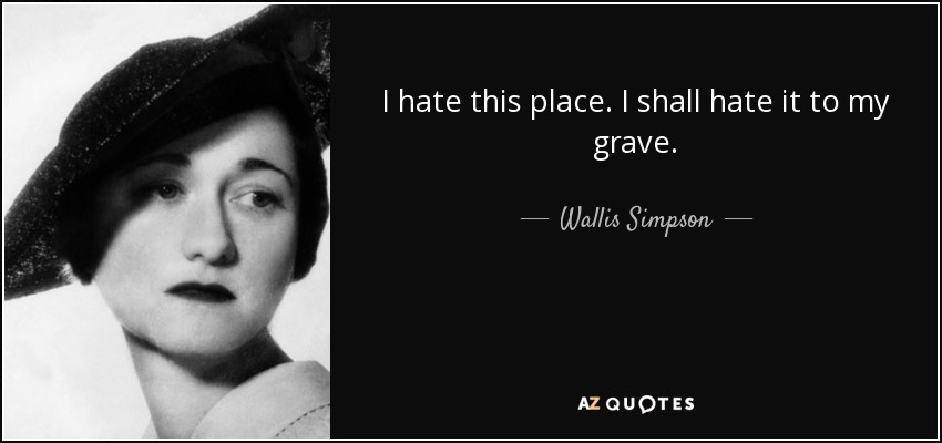 I hate this place. I shall hate it to my grave. - Wallis Simpson