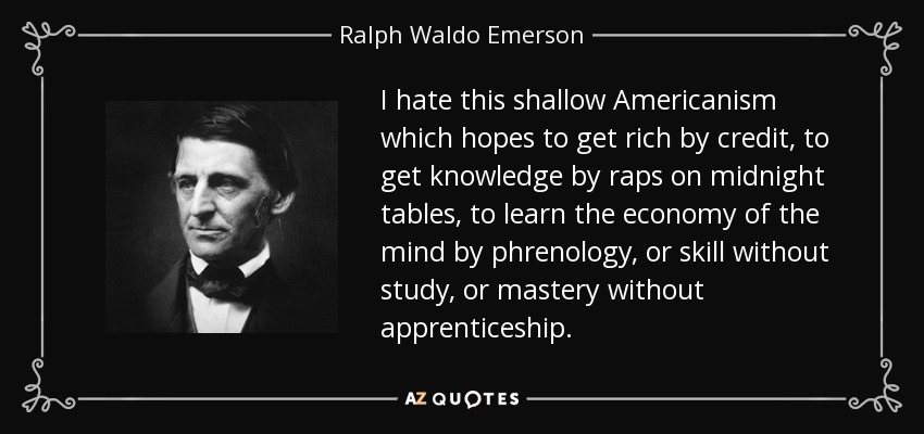 I hate this shallow Americanism which hopes to get rich by credit, to get knowledge by raps on midnight tables, to learn the economy of the mind by phrenology, or skill without study, or mastery without apprenticeship. - Ralph Waldo Emerson