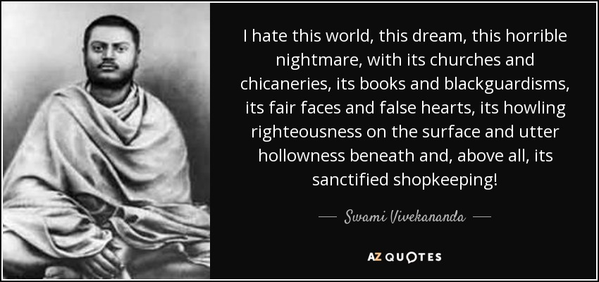 I hate this world, this dream, this horrible nightmare, with its churches and chicaneries, its books and blackguardisms, its fair faces and false hearts, its howling righteousness on the surface and utter hollowness beneath and, above all, its sanctified shopkeeping! - Swami Vivekananda