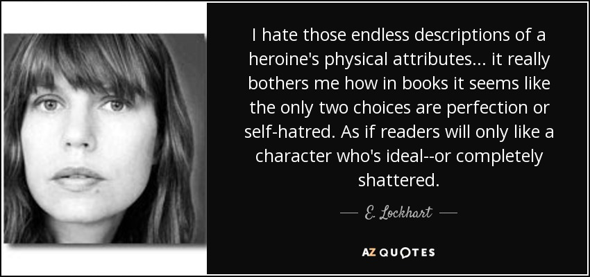 I hate those endless descriptions of a heroine's physical attributes . . . it really bothers me how in books it seems like the only two choices are perfection or self-hatred. As if readers will only like a character who's ideal--or completely shattered. - E. Lockhart