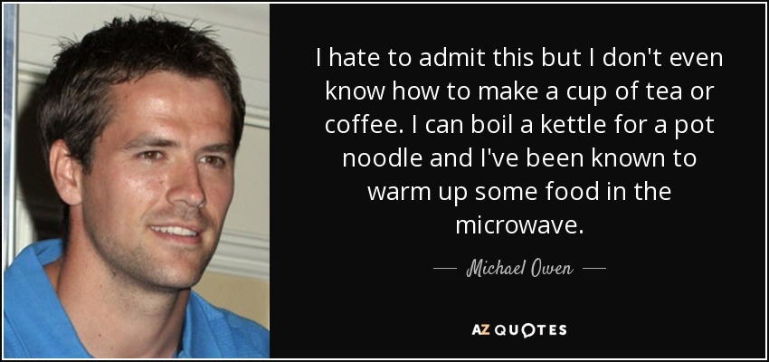 I hate to admit this but I don't even know how to make a cup of tea or coffee. I can boil a kettle for a pot noodle and I've been known to warm up some food in the microwave. - Michael Owen