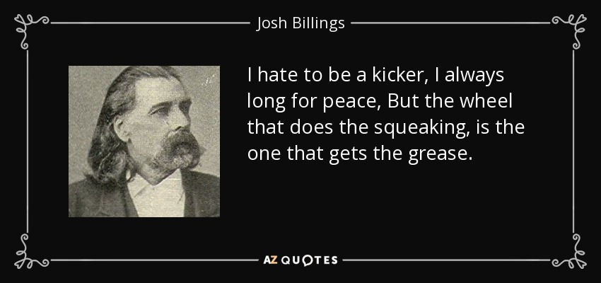 I hate to be a kicker, I always long for peace, But the wheel that does the squeaking, is the one that gets the grease. - Josh Billings