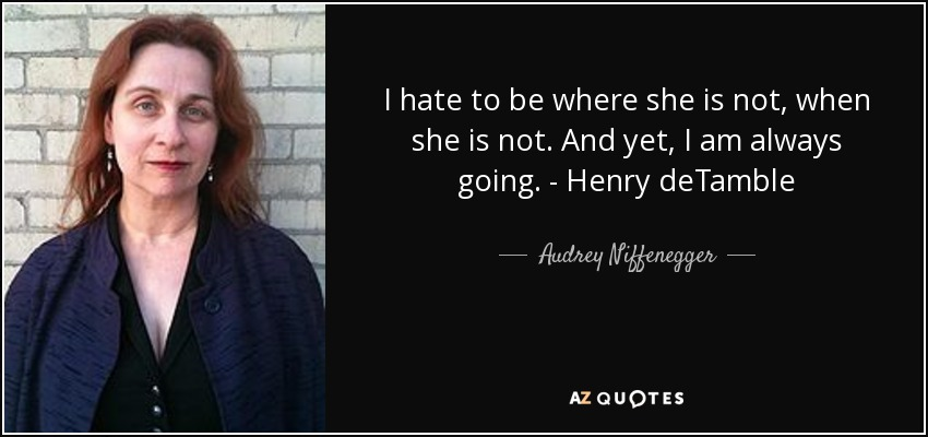 I hate to be where she is not, when she is not. And yet, I am always going. - Henry deTamble - Audrey Niffenegger