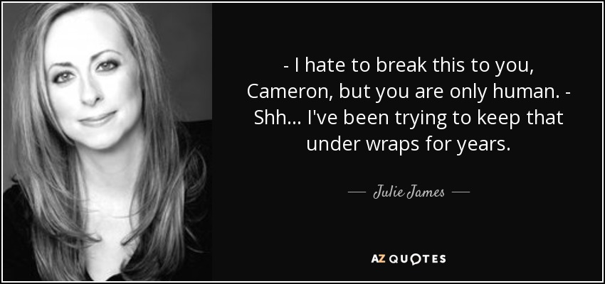 - I hate to break this to you, Cameron, but you are only human. - Shh... I've been trying to keep that under wraps for years. - Julie James