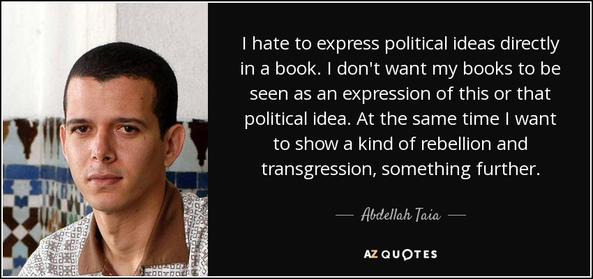 I hate to express political ideas directly in a book. I don't want my books to be seen as an expression of this or that political idea. At the same time I want to show a kind of rebellion and transgression, something further. - Abdellah Taia