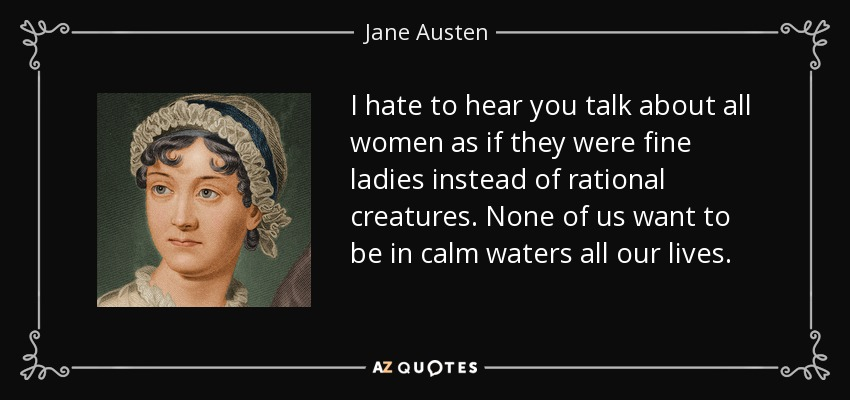 I hate to hear you talk about all women as if they were fine ladies instead of rational creatures. None of us want to be in calm waters all our lives. - Jane Austen