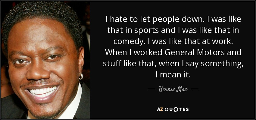 I hate to let people down. I was like that in sports and I was like that in comedy. I was like that at work. When I worked General Motors and stuff like that, when I say something, I mean it. - Bernie Mac
