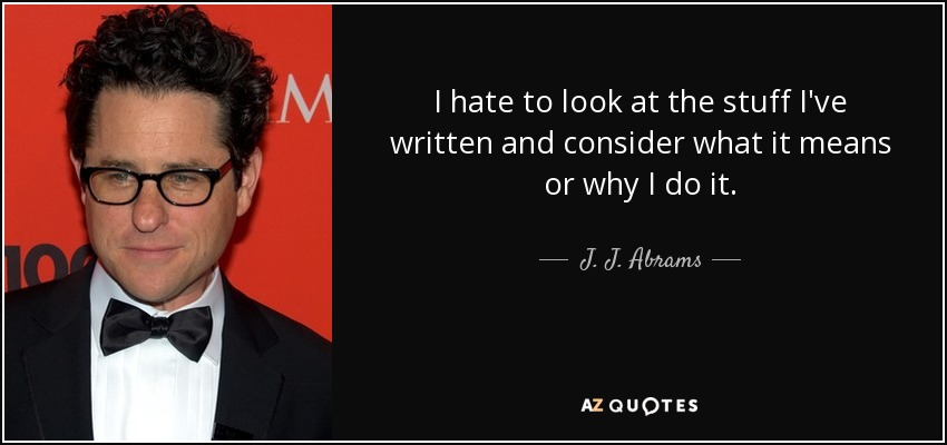 I hate to look at the stuff I've written and consider what it means or why I do it. - J. J. Abrams