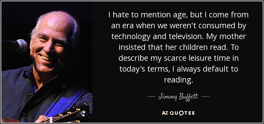 I hate to mention age, but I come from an era when we weren't consumed by technology and television. My mother insisted that her children read. To describe my scarce leisure time in today's terms, I always default to reading. - Jimmy Buffett