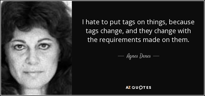 I hate to put tags on things, because tags change, and they change with the requirements made on them. - Agnes Denes