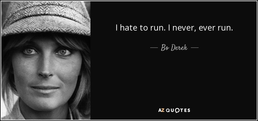 I hate to run. I never, ever run. - Bo Derek