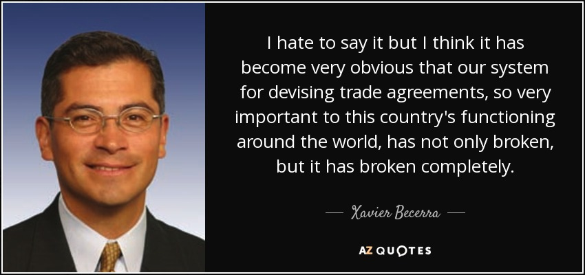 I hate to say it but I think it has become very obvious that our system for devising trade agreements, so very important to this country's functioning around the world, has not only broken, but it has broken completely. - Xavier Becerra