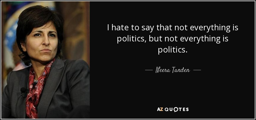 I hate to say that not everything is politics, but not everything is politics. - Neera Tanden