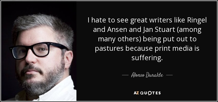 I hate to see great writers like Ringel and Ansen and Jan Stuart (among many others) being put out to pastures because print media is suffering. - Alonso Duralde