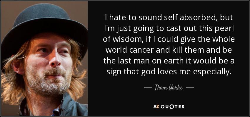 I hate to sound self absorbed, but I'm just going to cast out this pearl of wisdom, if I could give the whole world cancer and kill them and be the last man on earth it would be a sign that god loves me especially. - Thom Yorke