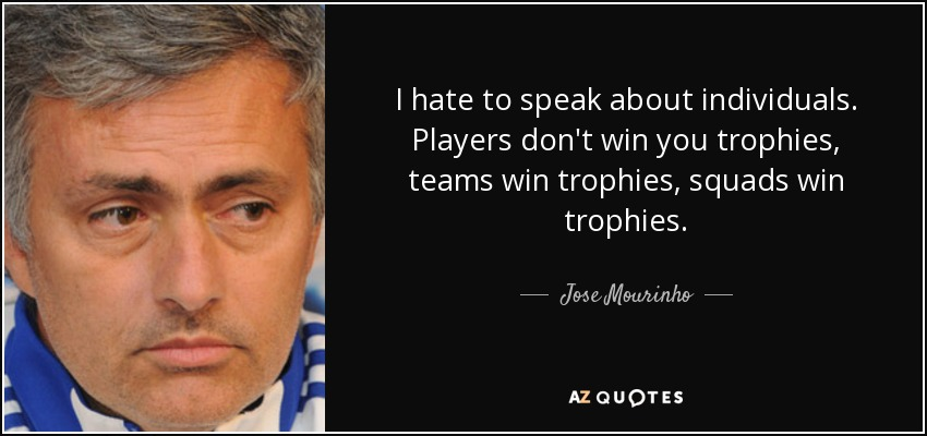 I hate to speak about individuals. Players don't win you trophies, teams win trophies, squads win trophies. - Jose Mourinho