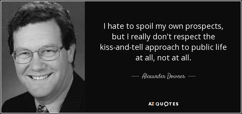 I hate to spoil my own prospects, but I really don't respect the kiss-and-tell approach to public life at all, not at all. - Alexander Downer