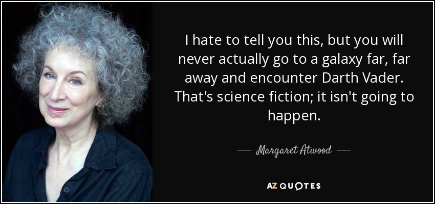 I hate to tell you this, but you will never actually go to a galaxy far, far away and encounter Darth Vader. That's science fiction; it isn't going to happen. - Margaret Atwood
