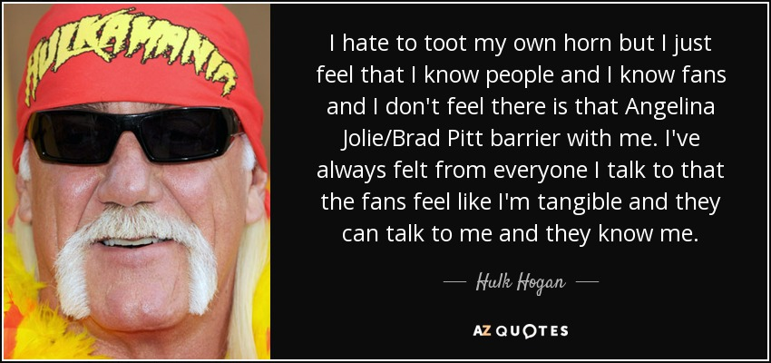 I hate to toot my own horn but I just feel that I know people and I know fans and I don't feel there is that Angelina Jolie/Brad Pitt barrier with me. I've always felt from everyone I talk to that the fans feel like I'm tangible and they can talk to me and they know me. - Hulk Hogan